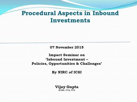 Procedural Aspects <strong>in</strong> Inbound Investments 07 November 2015 Impact Seminar on 'Inbound Investment – Policies, Opportunities & Challenges' By NIRC of ICSI.