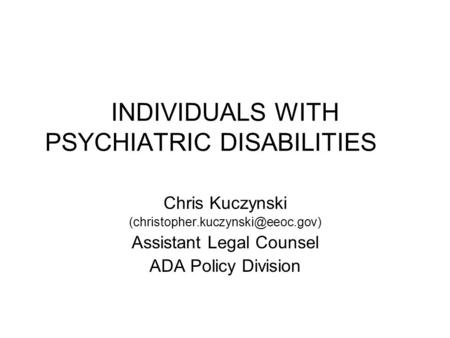 INDIVIDUALS WITH PSYCHIATRIC DISABILITIES Chris Kuczynski Assistant Legal Counsel ADA Policy Division.