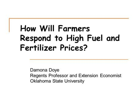 How Will Farmers Respond to High Fuel and Fertilizer Prices? Damona Doye Regents Professor and Extension Economist Oklahoma State University.