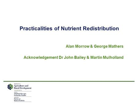 Practicalities of Nutrient Redistribution Alan Morrow & George Mathers Acknowledgement Dr John Bailey & Martin Mulholland.