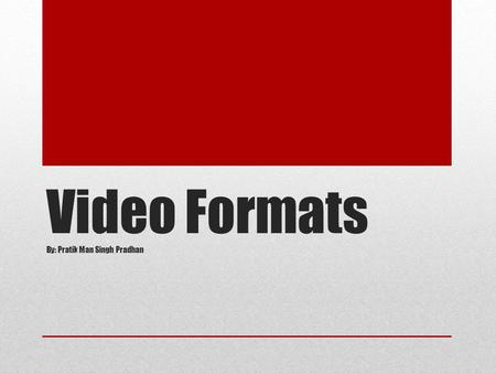 Video Formats By: Pratik Man Singh Pradhan. Topics to Cover Video Types Video Formats Aspect Ratio Video Resolutions FPS.