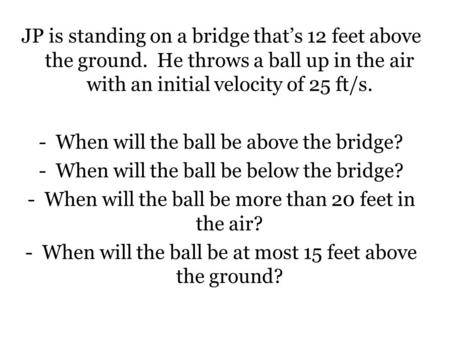 JP is standing on a bridge that's 12 feet above the ground. He throws a ball up in the air with an initial velocity of 25 ft/s. -When will the ball be.