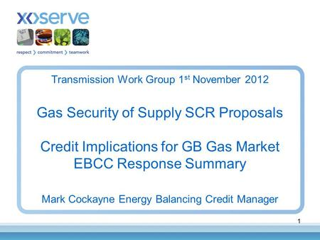 1 Transmission Work Group 1 st November 2012 Gas Security of Supply SCR Proposals Credit Implications for GB Gas Market EBCC Response Summary Mark Cockayne.
