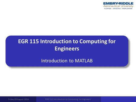 EGR 115 Introduction to Computing for Engineers Introduction to MATLAB Friday 29 August 2014 EGR 115 Introduction to Computing for Engineers.