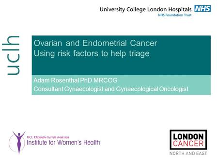 Ovarian and Endometrial Cancer Using risk factors to help triage Adam Rosenthal PhD MRCOG Consultant Gynaecologist and Gynaecological Oncologist.