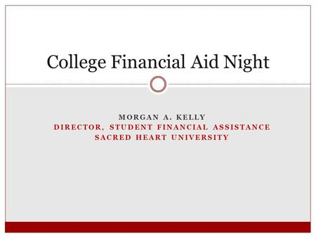 MORGAN A. KELLY DIRECTOR, STUDENT FINANCIAL ASSISTANCE SACRED HEART UNIVERSITY College Financial Aid Night.