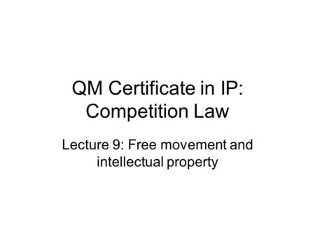 QM Certificate in IP: Competition Law Lecture 9: Free movement and intellectual property.