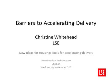 Barriers to Accelerating Delivery Christine Whitehead LSE New Ideas for Housing: Tools for accelerating delivery New London Architecture London Wednesday.