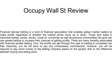Occupy Wall St Review Financial Spread betting is a kind of financial speculation that enables global market traders to make profits regardless of whether.