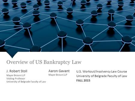 U.S. Workout/Insolvency Law Course University of Belgrade Faculty of Law FALL 2015 J. Robert Stoll Mayer Brown LLP Visiting Professor University of Belgrade.