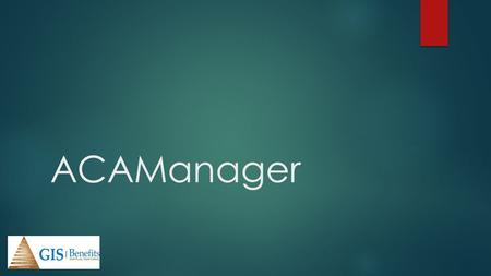 ACAManager. What is ACAManager?  An integration of benefitsconnect and ACAManager  A large-scale ACA compliance solution for brokers and their employer.