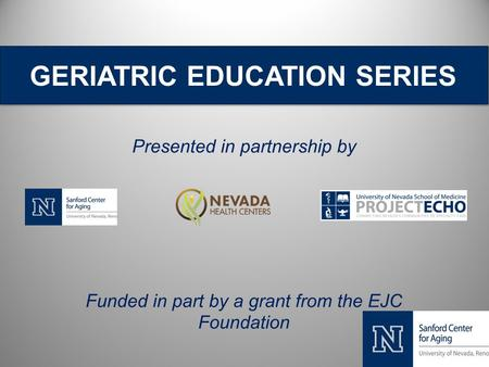 GERIATRIC EDUCATION SERIES Presented in partnership by Funded in part by a grant from the EJC Foundation.