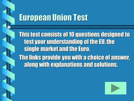 European Union Test This test consists of 10 questions designed to test your understanding of the EU, the single market and the Euro. The links provide.