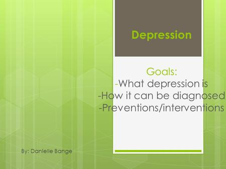 Depression Goals: What it is how its diagnosed prevention/interventions Depression Goals: -What depression is -How it can be diagnosed -Preventions/interventions.