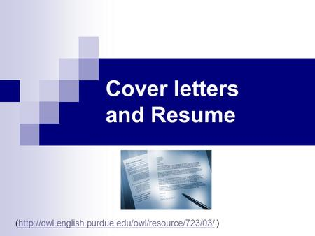 Cover letters and Resume (http://owl.english.purdue.edu/owl/resource/723/03/ )http://owl.english.purdue.edu/owl/resource/723/03/