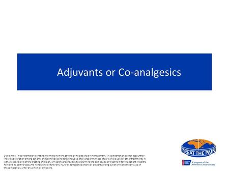 Adjuvants or Co-analgesics Disclaimer: This presentation contains information on the general principles of pain management. This presentation cannot account.