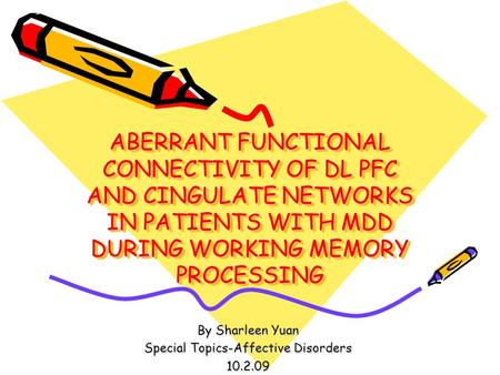 ABERRANT FUNCTIONAL CONNECTIVITY OF DL PFC AND CINGULATE NETWORKS IN PATIENTS WITH MDD DURING WORKING MEMORY PROCESSING By Sharleen Yuan Special Topics-Affective.
