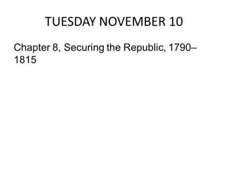 TUESDAY NOVEMBER 10 Chapter 8, Securing the Republic, 1790– 1815.