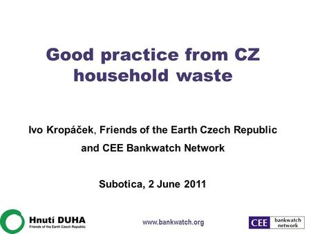 Good practice from CZ household waste Ivo Kropáček, Friends of the Earth Czech Republic and CEE Bankwatch Network Subotica, 2 June 2011 www.bankwatch.org.