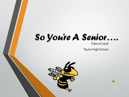 So You're A Senior…. Class of 2016 Taylor High School.