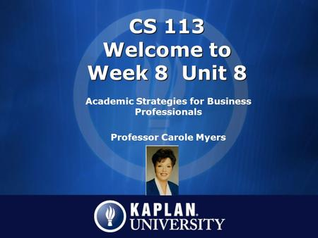 CS 113 Welcome to Week 8 Unit 8 Academic Strategies for Business Professionals Professor Carole Myers.