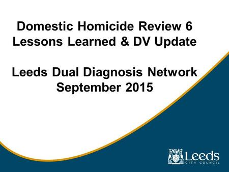 Domestic Homicide Review 6 Lessons Learned & DV Update Leeds Dual Diagnosis Network September 2015.