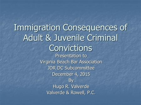 Immigration Consequences of Adult & Juvenile Criminal Convictions Presentation to Virginia Beach Bar Association JDR DC Subcommittee December 4, 2015 By.