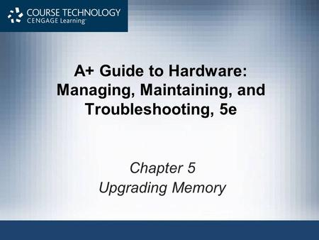 A+ Guide to Hardware: Managing, Maintaining, and Troubleshooting, 5e Chapter 5 Upgrading Memory.