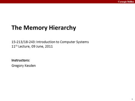 Carnegie Mellon 1 The Memory Hierarchy 15-213/18-243: Introduction to Computer Systems 11 th Lecture, 09 June, 2011 Instructors: Gregory Kesden.