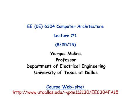Yiorgos Makris Professor Department of Electrical Engineering University of Texas at Dallas EE (CE) 6304 Computer Architecture Lecture #1 (8/25/15) Course.