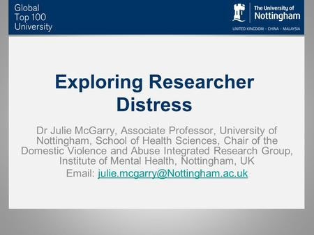 Exploring Researcher Distress Dr Julie McGarry, Associate Professor, University of Nottingham, School of Health Sciences, Chair of the Domestic Violence.