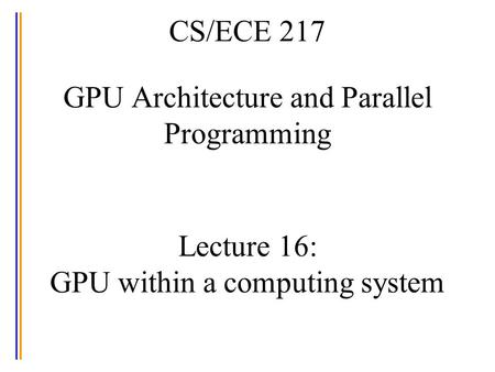 CS/ECE 217 GPU Architecture and Parallel Programming Lecture 16: GPU within a computing system.