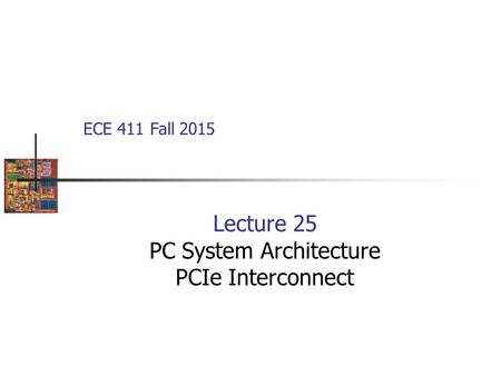 Lecture 25 PC System Architecture PCIe Interconnect ECE 411 Fall 2015.
