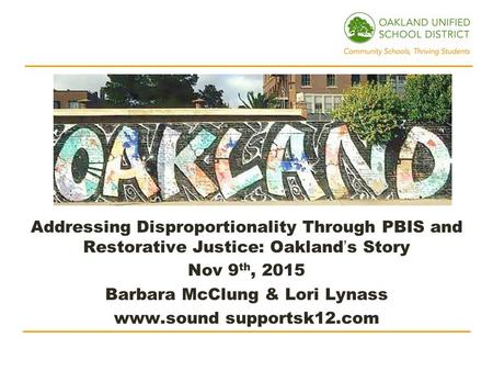 Addressing Disproportionality Through PBIS and Restorative Justice: Oakland's Story Nov 9 th, 2015 Barbara McClung & Lori Lynass www.sound supportsk12.com.