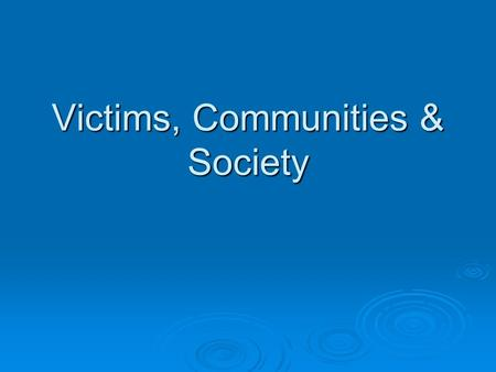 Victims, Communities & Society. Victims of Crime  Many theorists concentrate on the reasons for criminal behaviour  Some concentrate on the experiences.