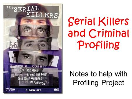 Serial Killers and Criminal Profiling Notes to help with Profiling Project.