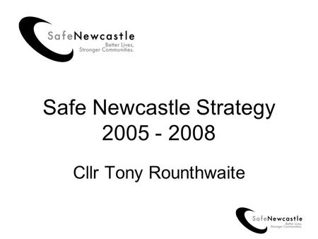 Safe Newcastle Strategy 2005 - 2008 Cllr Tony Rounthwaite.