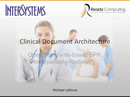 Clinical Document Architecture Open Standards-based EPR Incorporating Radiology Michael LaRocca.