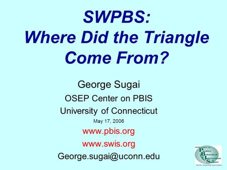 SWPBS: Where Did the Triangle Come From? George Sugai OSEP Center on PBIS University of Connecticut May 17, 2006