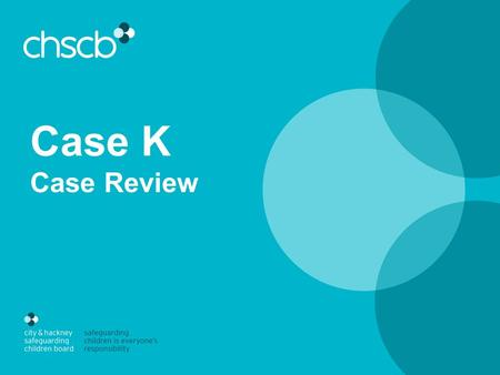 Case K Case Review. Family background Siblings: Child 1 (then 8) and Child 2 (then 2) Mother Absent fathers Extended maternal family members – complex.