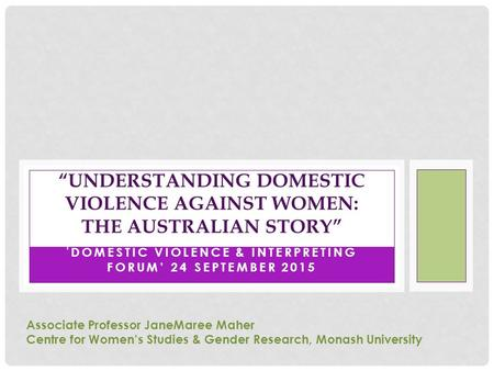 "' DOMESTIC VIOLENCE & INTERPRETING FORUM' 24 SEPTEMBER 2015 ""UNDERSTANDING DOMESTIC VIOLENCE AGAINST WOMEN: THE AUSTRALIAN STORY"" Associate Professor JaneMaree."