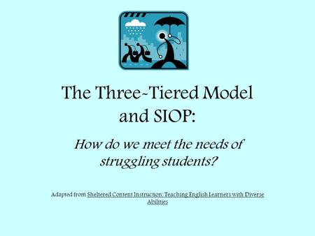 The Three-Tiered Model and SIOP: How do we meet the needs of struggling students? Adapted from Sheltered Content Instruction: Teaching English Learners.