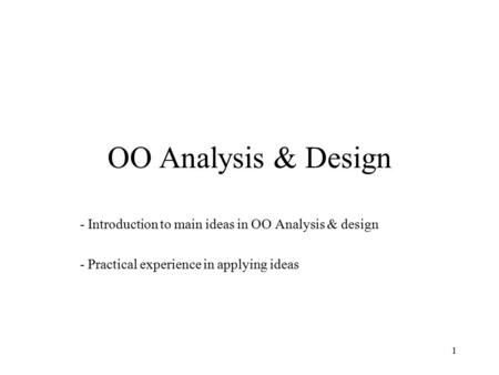 1 OO Analysis & Design - Introduction to main ideas in OO Analysis & design - Practical experience in applying ideas.