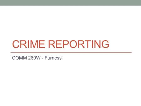 CRIME REPORTING COMM 260W - Furness. Overall Crime has decreased in the U.S. but crime reporting is still a large feature of news, particularly broadcast.