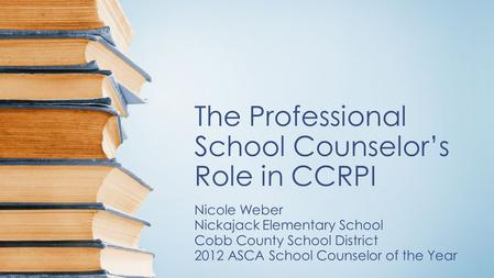 The Professional School Counselor's Role in CCRPI Nicole Weber Nickajack Elementary School Cobb County School District 2012 ASCA School Counselor of the.