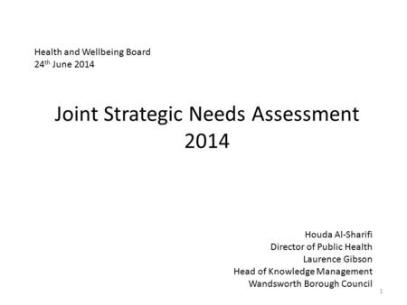 Joint Strategic Needs Assessment 2014 1 Houda Al-Sharifi Director of Public Health Laurence Gibson Head of Knowledge Management Wandsworth Borough Council.