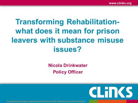 Www.clinks.org Supporting voluntary organisations that work with offenders and their families Transforming Rehabilitation- what does it mean for prison.