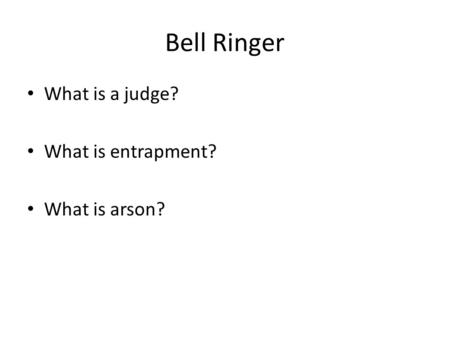 Bell Ringer What is a judge? What is entrapment? What is arson?