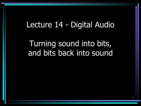 1 Lecture 14 - Digital Audio Turning sound into bits, and bits back into sound.