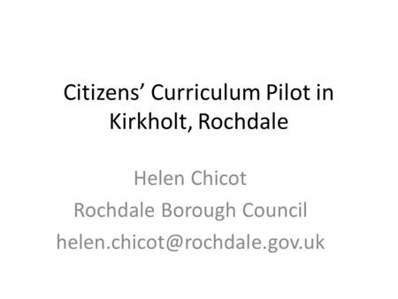 Citizens' Curriculum Pilot in Kirkholt, Rochdale Helen Chicot Rochdale Borough Council